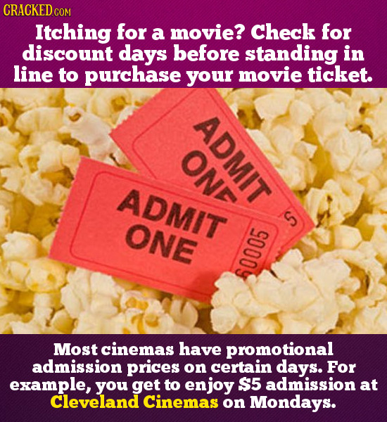 CRACKED Itching for a movie? Check for discount days before standing in line to purcHASE your movie ticket. ADMIT ONF ADmit ONE S 60005 Most cinemas h