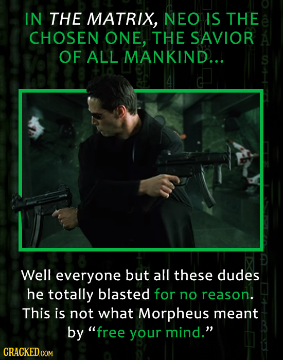 IN THE MATRIX, NEO IS THE CHOSEN ONE, THE SAVIOR OF ALL MANKIND... Well everyone but all these dudes he totally blasted for no reason. This is not wha
