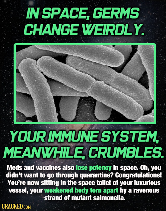 IN SPACE, GERMS CHANGE WEIRDLY. YOUR IMMUNE SYSTEM, MEANWHILE, CRUMBLES. Meds and vaccines also lose potency in space. Oh, you didn't want to go throu