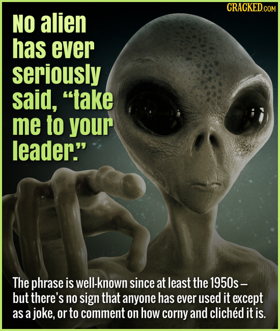 No alien has ever seriously said, take me to your leader. The phrase is well-known since at least the 1950s- but there's no sign that an
