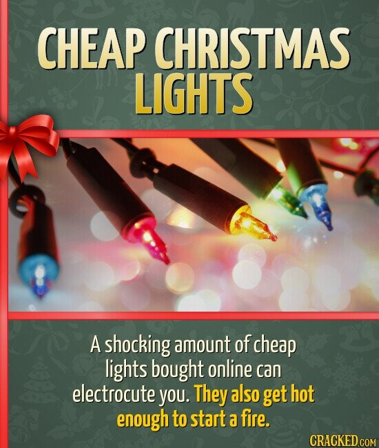 CHEAP CHRISTMAS LIGHTS A shocking amount of cheap lights bought online can electrocute you. They also get hot enough to start a fire.