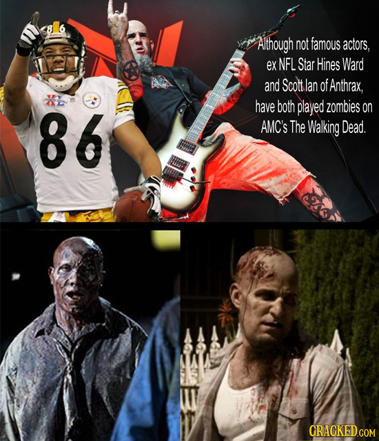 Although not famous actors, ex NFL Star Hines Ward and Scott lan of Anthrax, 86 have both played zombies on AMC'S The Walking Dead. CRACKED.COM