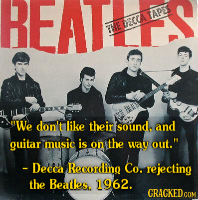 REAT ami THE DECCA TAPES We don't like their sound, and guitar music is on the way out. - Decca Recording Co. rejecting the Beatles. 1962.