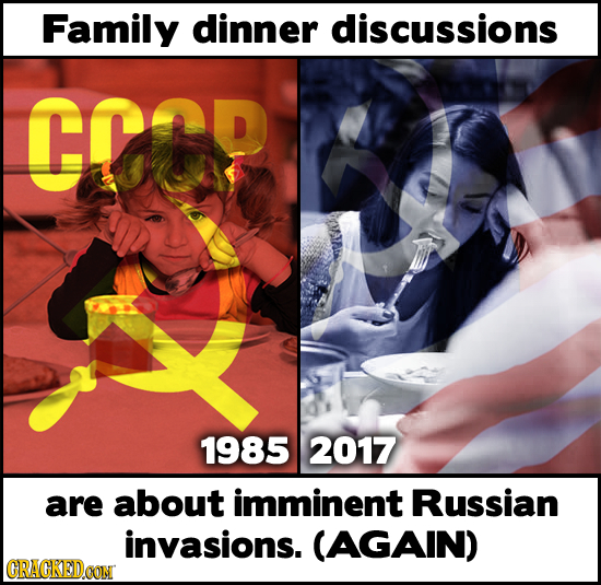 Family dinner discussions CCOP 1985 2017 are about imminent Russian invasions. (AGAIN) GRACKEDOON