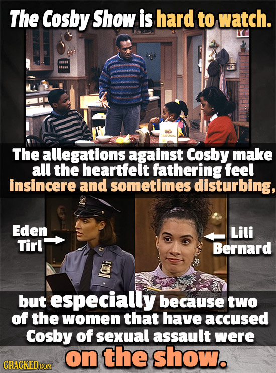The Cosby Show is hard to watch. 1880 The allegations against Cosby make all the heartfelt fathering feel insincere and sometimes disturbing, Eden Lil