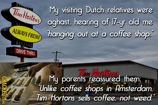 Tim My visiting Dutch relatives Houlons were aghast. hearing of I7-yr old me ALWAYS FRESH hanging out at coffee a shop. DRIVE THRU TEre Hortons CRACK
