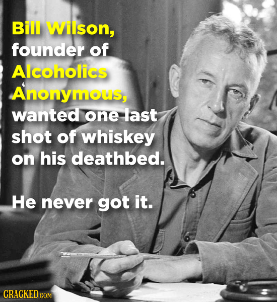 Bill Wilson, founder of Alcoholics Anonymous, wanted one last shot of whiskey on his deathbed. He never got it. CRACKEDC