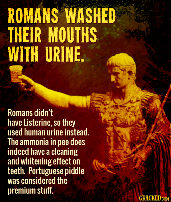 ROMANS WASHED THEIR MOUTHS WITH URINE. Romans didn't have Listerine, SO they used human urine instead. The ammonia in pee does indeed have a cleaning