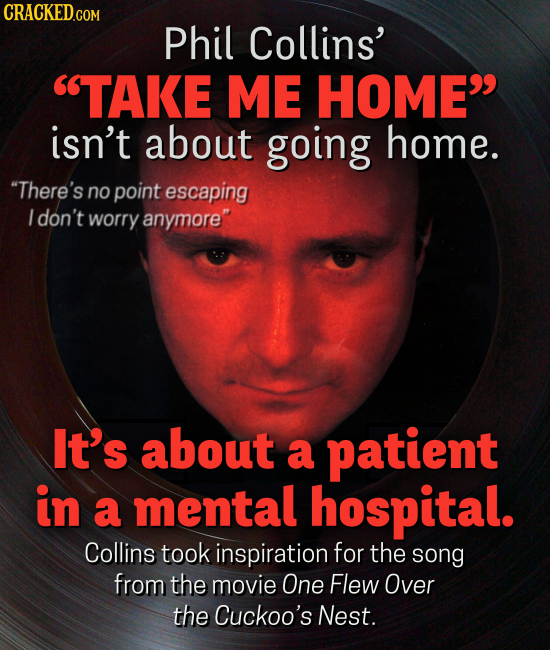 CRACKED GON Phil Collins' TAKE ME HOME isn't about going home. There's no point escaping I don't worry anymore It's about a patient in a mental ho