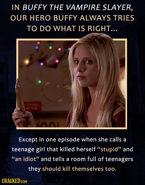 IN BUFFY THE VAMPIRE SLAYER, OUR HERO BUFFY ALWAYS TRIES TO DO WHAT IS RIGHT... Except in one episode when she calls a teenage girl that killed hersel