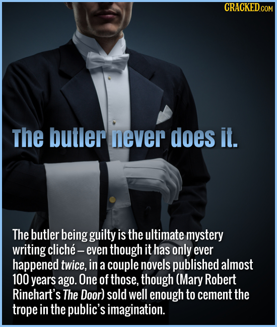 The butler never does it. The butler being guilty is the ultimate mystery writing cliche- even though it has only ever happened twice, in