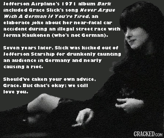 Jeffersor Airplane's 1971 album Bark included Grace Slick's song Never Argue With A German If You're Tired an elaborate joke about her near-facal car