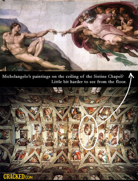 Michelangelo's paintings on the ceiling of the Sistine Chapel? Little biT harder to see from the floor. CRACKED COM