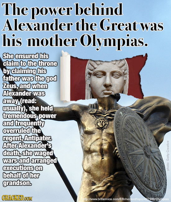 The power behind Alexander the Great was his mother Olympias. She ensured his claim to the throne by claiming his father was the god Zeus, and when Al