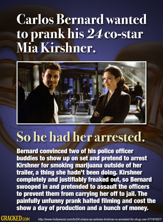 Carlos Bernard wanted to prank his 24c0-star Mia Kirshner. So he had her arrested. Bernard convinced two of his police officer buddies to show up on s