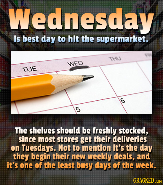 Wednesday is best day to hit the supermarket. THU WED TUE 5 The shelves should be freshly stocked, since most stores get their deliveries on Tuesdays.