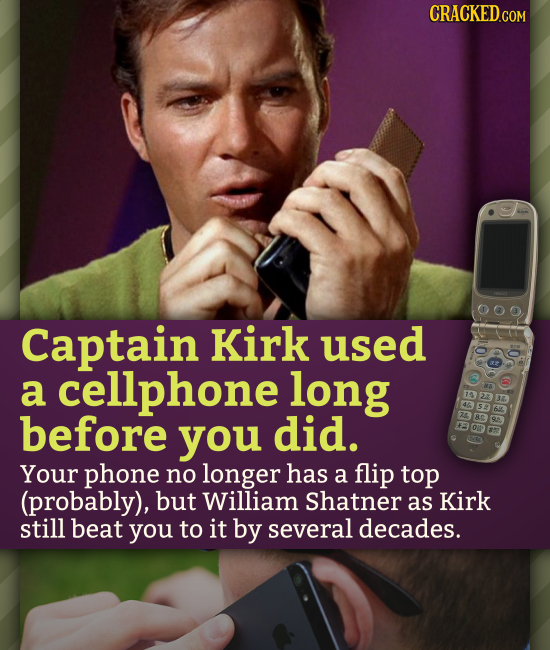 CRACKEDcO Captain Kirk used a cellphone long before e you did. Your phone no longer has a flip top (probably), but William Shatner as Kirk still beat