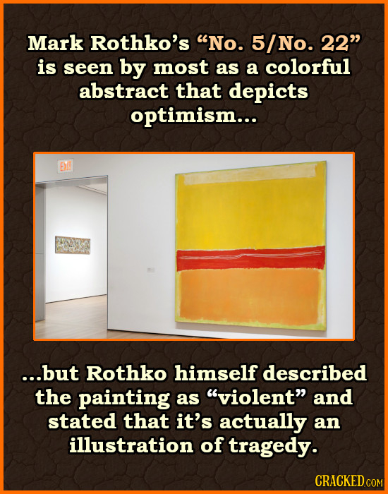 Mark Rothko's No. 5/No. 22 is seen by most as a colorful abstract that depicts optimism... E ...but Rothko himself described the painting as violen
