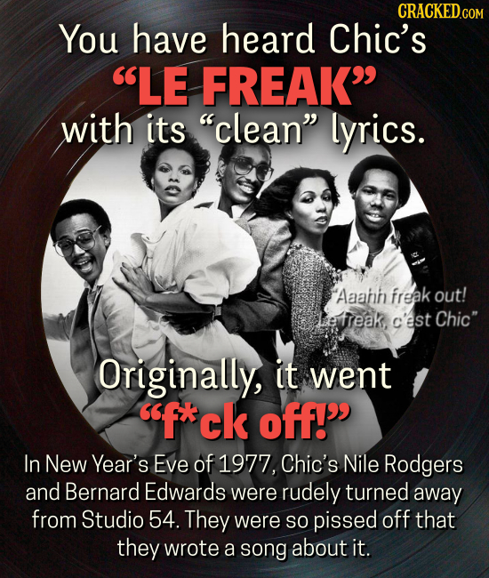 CRACKEDGO You have heard Chic's LE FREAK with its clean lyrics. Aaann freak out! ee ireak, c'est Chic Originally, it went fxck off! In New Yea