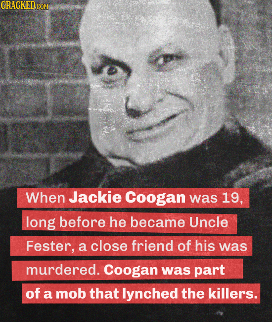 CRACKED.CON When Jackie Coogan was 19, long before he became Uncle Fester, a close friend of his was murdered. Coogan was part of a mob that lynched t