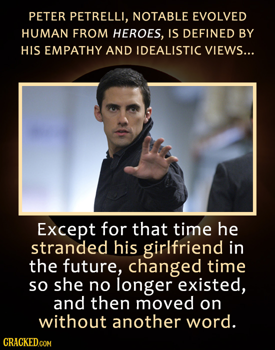 PETER PETRELLI, NOTABLE EVOLVED HUMAN FROM HEROES, IS DEFINED BY HIS EMPATHY AND IDEALISTIC VIEWS... Except for that time he stranded his girlfriend i