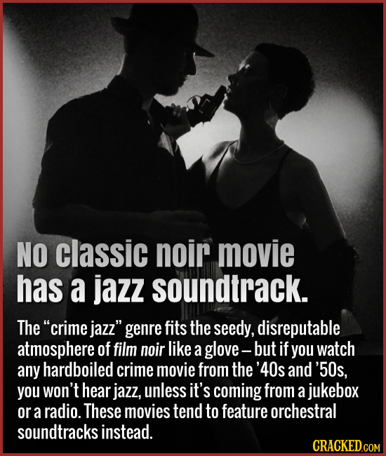 No classic noir movie has a jazz soundtrack. The crime jazz genre fits the seedy, disreputable atmosphere of film noir like a glove- but If you watc