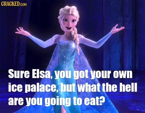 CRACKEDCom Sure Elsa, you got your own ice palace, but what the hell are you going to eat?