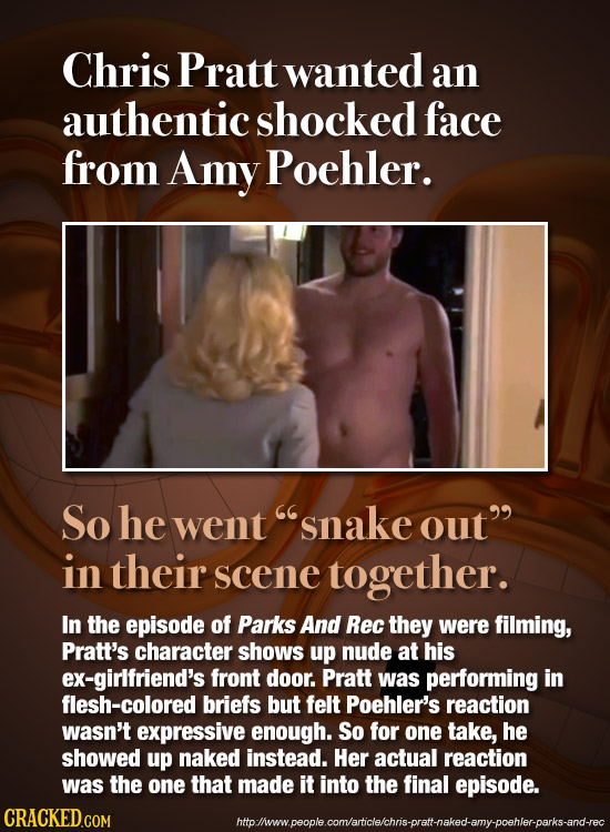 Chris Pratt wanted an authentic shocked face from Amy Poehler. So he went snake out in their scene together. In the episode of Parks And Rec they we