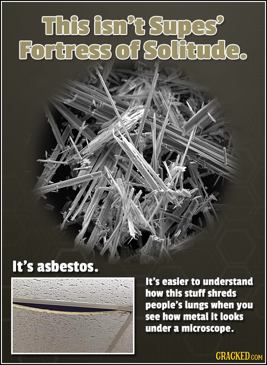 This isn't Supes Fortress of Solitude. It's asbestos. It's easier to understand how this stuff shreds people's lungs when you see how metal it looks u