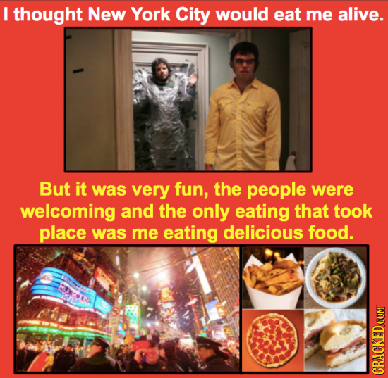 I thought New York City would eat me alive. But it was very fun, the people were welcoming and the only eating that took place was me eating delicious