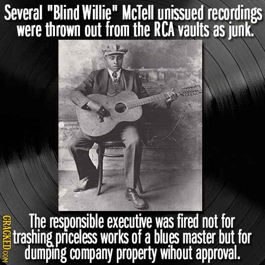 Several Blind Willie McTell unissued recordings were thrown out from the RCA vaults as junk. CRACKED COM The responsible executive was fired not for