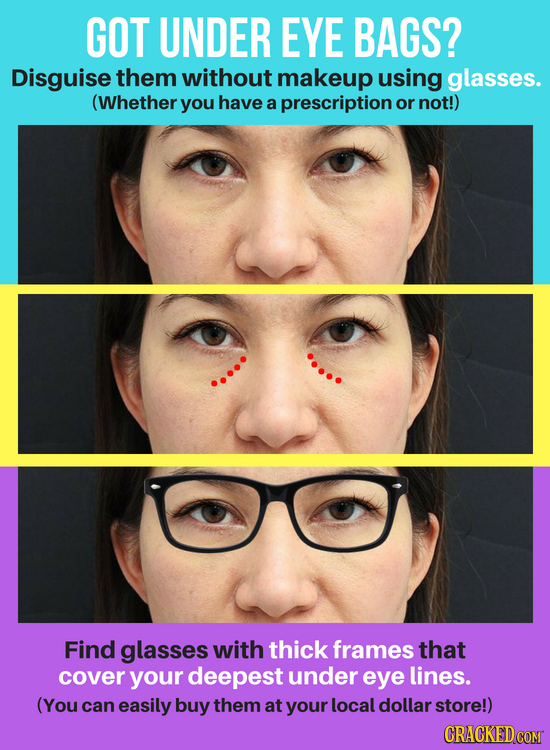GOT UNDER EYE BAGS? Disguise them without makeup using glasses. (Whether you have a prescription or not!) Find glasses with thick frames that cover yo