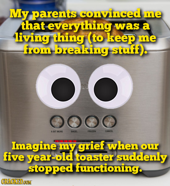 My parents convinced me that everything was a living thing (to keep me from breaking stuff). OO 000O A MORE BACAL FROZEN CANCEL Imagine my grief when