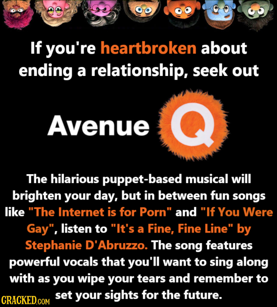 If you're heartbroken about ending a relationship, seek out Avenue The hilarious puppet-based musical will brighten your day, but in between fun songs