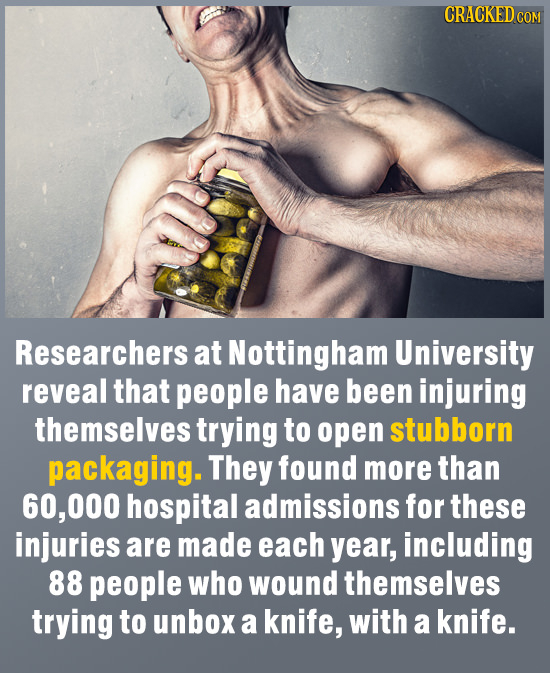 CRACKED COM Researchers at Nottingham University reveal that people have been injuring themselves trying to open stubborn packaging. They found more t