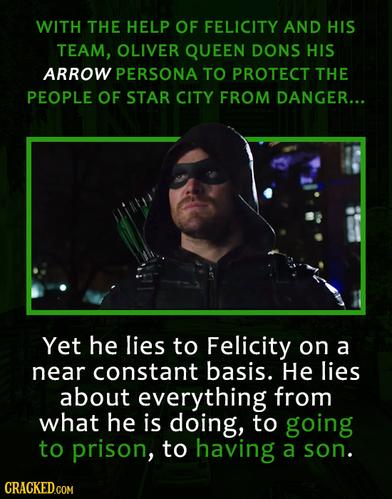 WITH THE HELP OF FELICITY AND HIS TEAM, OLIVER QUEEN DONS HIS ARROW PERSONA TO PROTECT THE PEOPLE OF STAR CITY FROM DANGER... Yet he lies to Felicity