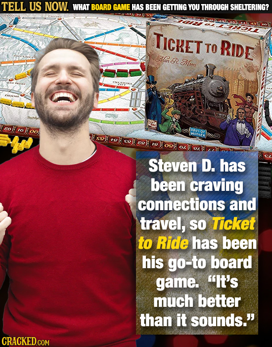 TELL US NOW. WHAT BOARD GAME HAS BEEN GETTING YOU THROUGH SHELTERING? Ii TIcRET TO RIDE Hlan R. Moon 20 oloo o IDAVS WOnbER 206 Steven D. has been cra