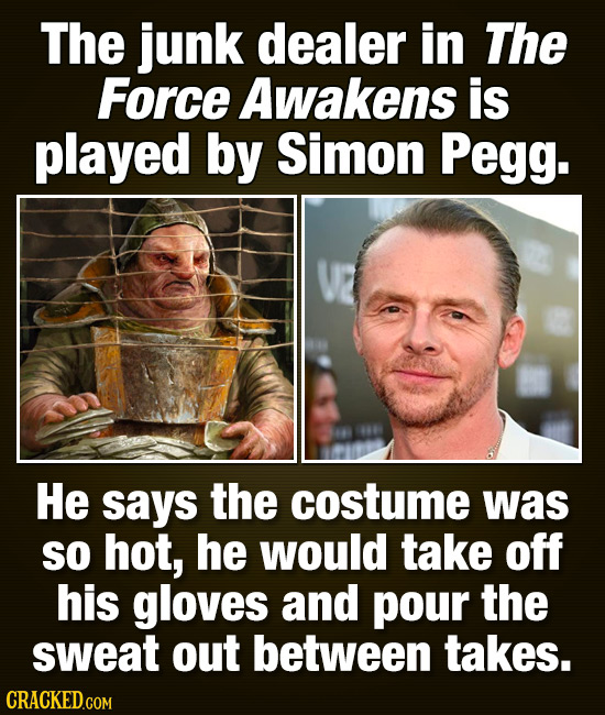 The junk dealer in The Force Awakens is played by Simon Pegg. He says the costume was SO hot, he would take off his gloves and pour the sweat out betw