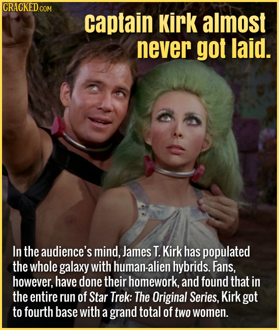 Captain Kirk almost never got laid. In the audience's mind, James T. Kirk has populated the whole galaxy with human-alien hybrids. Fans, how