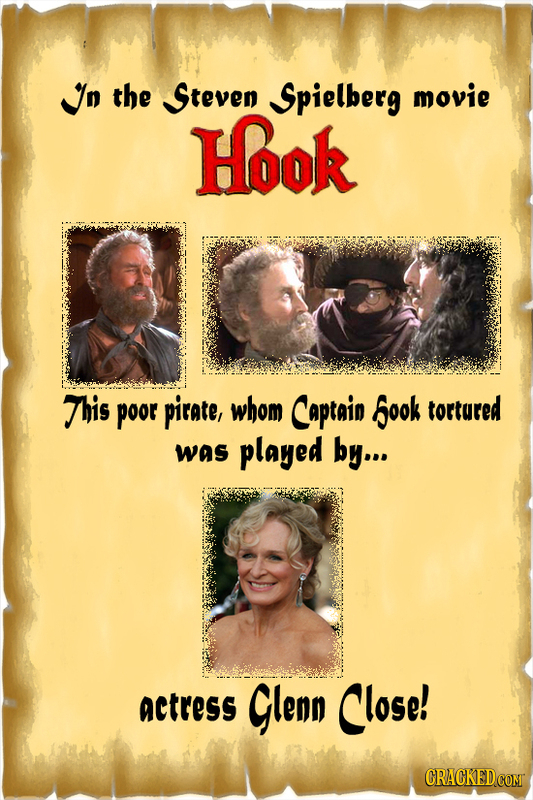 n the Steven Spielberg movie Hook This poor pirate, whom Captain Sook tortured was played by... actress Glenn Close! CRACKEDCOMT