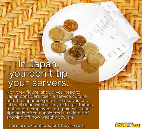 1.89 1.89 0.88-8 10.73 In Japan, you don't tip your servers. Nor, they figure, should you need to. Japan considers itself a service culture. and the J