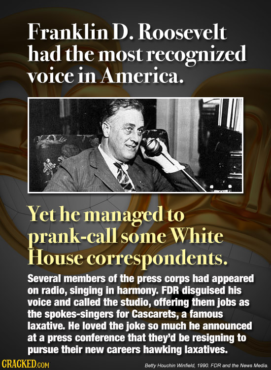 Franklin D. Roosevelt had the most recognized voice in America. Yet he managed to prank-call some White House correspondents. Several members of the p