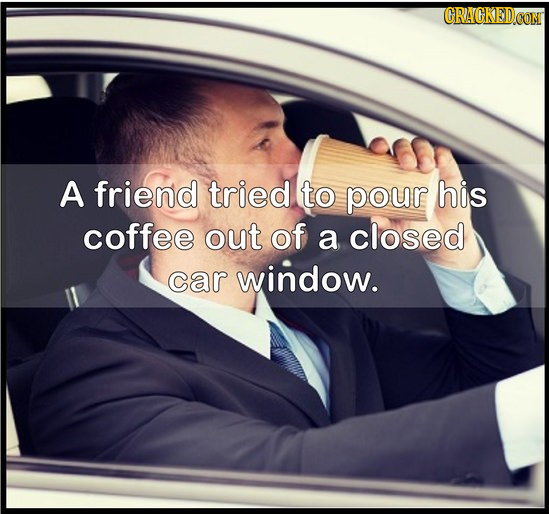 A friend tried to pour his coffee out of a closed car window.
