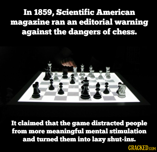 In 1859, Scientific American magazine ran an editorial warning against the dangers of chess. It claimed that the game distracted people from more mean