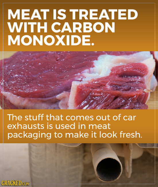 MEAT IS TREATED WITH CARBON MONOXIDE. The stuff that comes out of car exhausts is used in meat packaging to make it look fresh. CRACKED COM