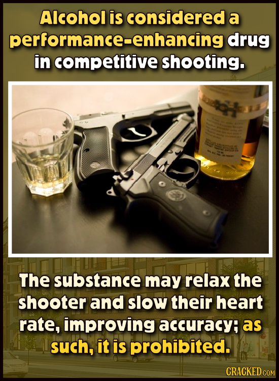 Alcohol is considered a performance-enhancing drug in competitive shooting. Sesene The substance may relax the shooter and slow their heart rate, impr
