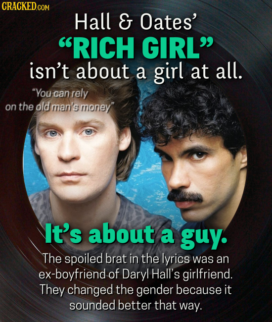 Hall G Oates' RICH GIRL isn't about a girl at all. You can rely on the old man's money' It's about a guy. The spoiled brat in the lyrics was an ex-