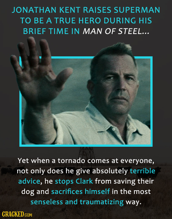 JONATHAN KENT RAISES SUPERMAN TO BE A TRUE HERO DURING HIS BRIEF TIME IN MAN OF STEEL... Yet when a tornado comes at everyone, not only does he give a