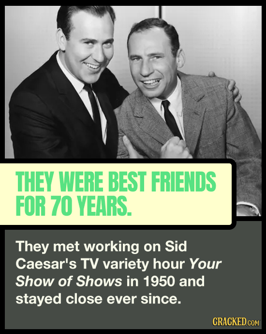 THEY WERE BEST FRIENDS FOR 70 YEARS. They met working on Sid Caesar's TV variety hour Your Show of Shows in 1950 and stayed close ever since. CRACKED