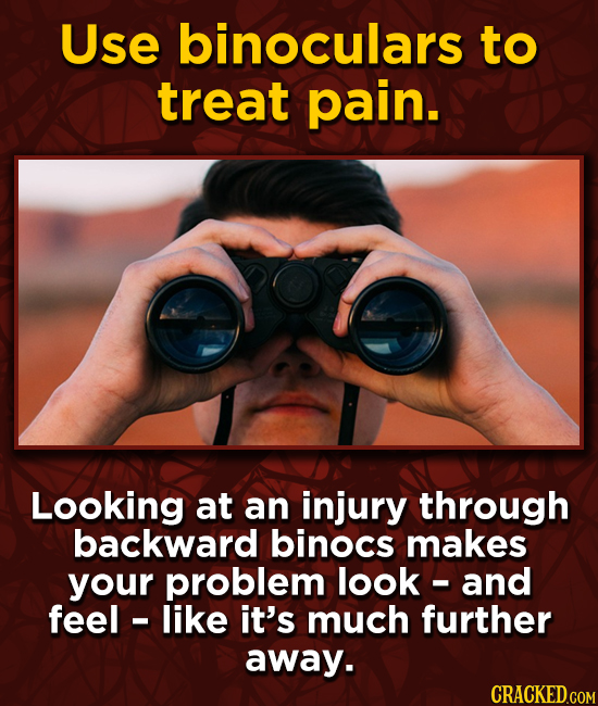 Use binoculars to treat pain. Looking at an injury through backward binocs makes your problem look - and feel - like it's much further away.